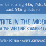 Write in the Middle Creative Summer camp: Open to rising 6th, 7th, 8th, and 9th graders. Arts & crafts, pottery, nature journaling, poetry, and more!