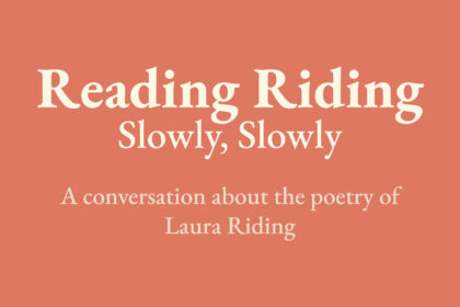 Reading Riding: Slowly, Slowly. A conversation about the poetry of Laura Riding.